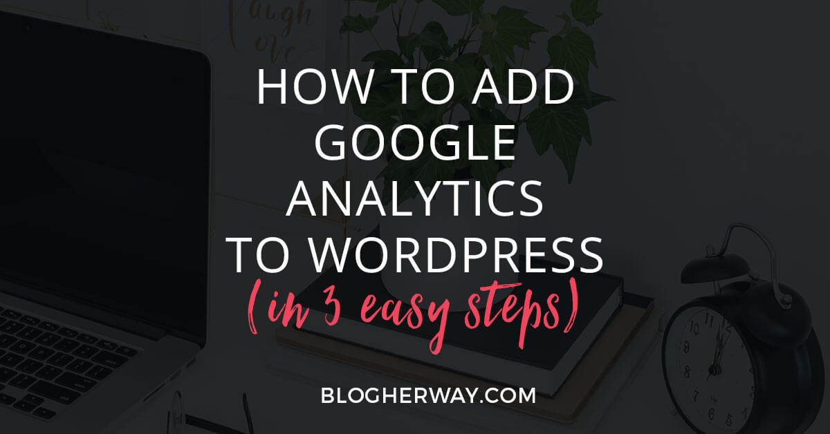 styled desktop with computer, books, plant, clock with black overlay and text how to add google analytics to wordpress in 3 easy steps
